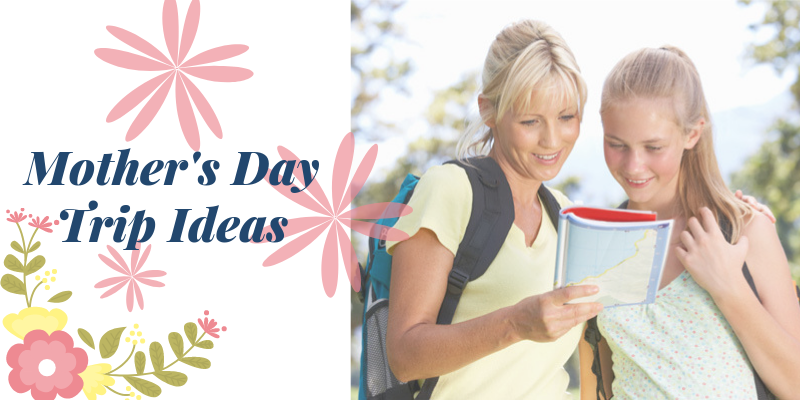 Mother's Day Trip Ideas